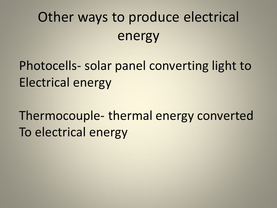 Other ways to produce electrical energy Photocells- solar panel converting light to Electrical energy Thermocouple- thermal energy converted To electrical energy
