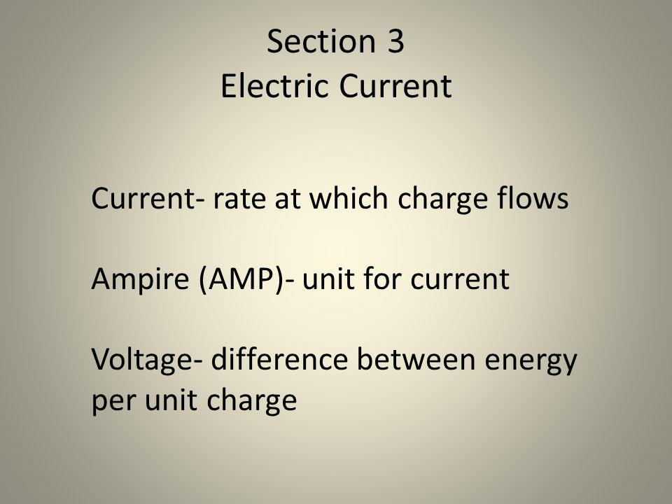 Section 3 Electric Current Current- rate at which charge flows Ampire (AMP)- unit for current Voltage- difference between energy per unit charge