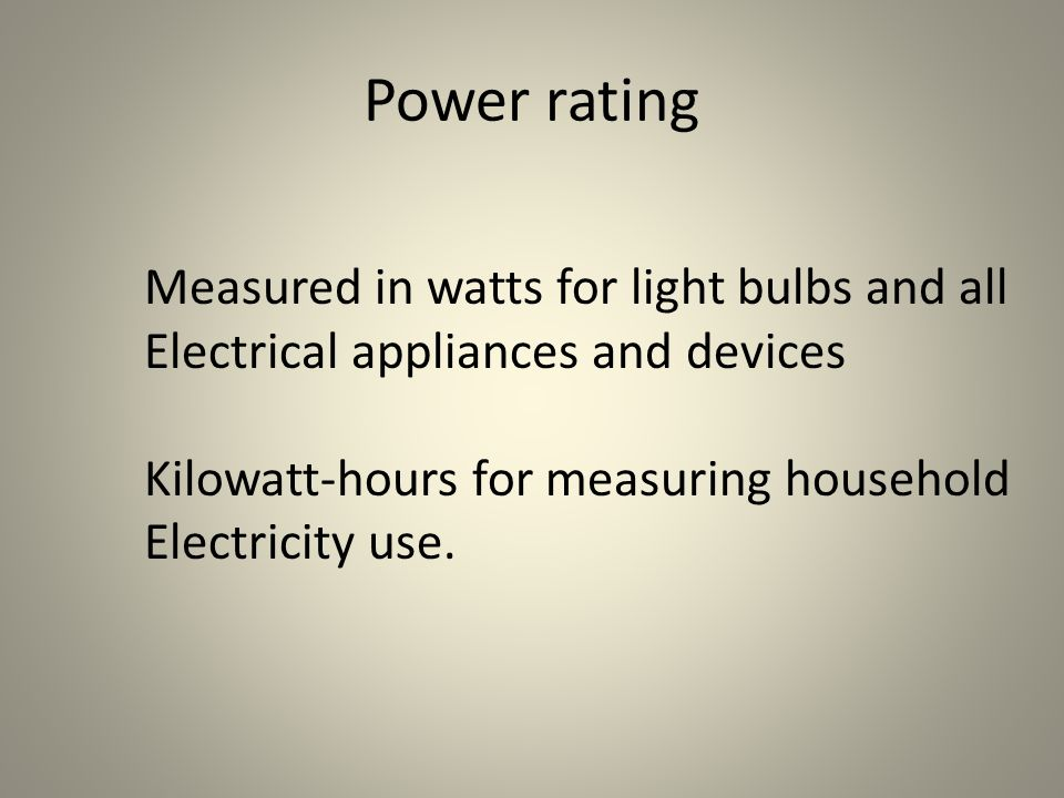 Power rating Measured in watts for light bulbs and all Electrical appliances and devices Kilowatt-hours for measuring household Electricity use.