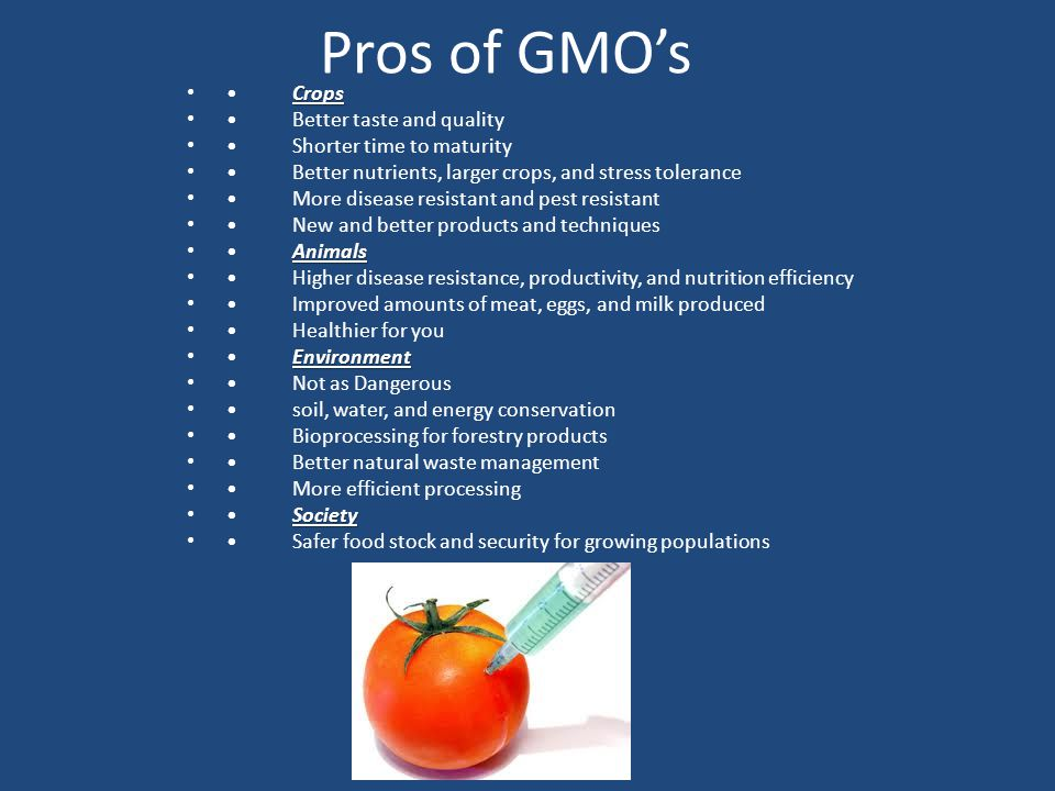 Pros of GMO's CropsCrops Better taste and quality Shorter time to maturity Better nutrients, larger crops, and stress tolerance More disease resistant and pest resistant New and better products and techniques AnimalsAnimals Higher disease resistance, productivity, and nutrition efficiency Improved amounts of meat, eggs, and milk produced Healthier for you EnvironmentEnvironment Not as Dangerous soil, water, and energy conservation Bioprocessing for forestry products Better natural waste management More efficient processing SocietySociety Safer food stock and security for growing populations