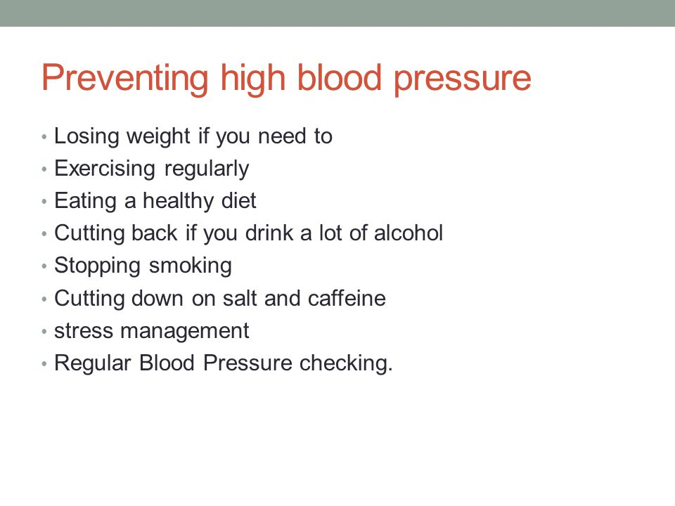 Preventing high blood pressure Losing weight if you need to Exercising regularly Eating a healthy diet Cutting back if you drink a lot of alcohol Stopping smoking Cutting down on salt and caffeine stress management Regular Blood Pressure checking.