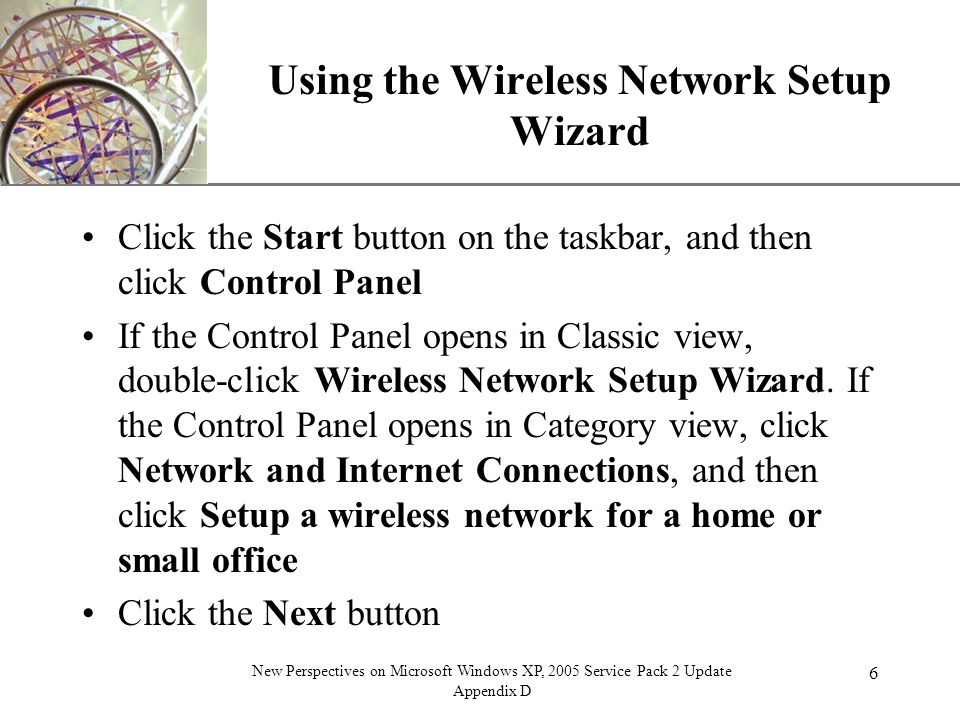 XP 6 New Perspectives on Microsoft Windows XP, 2005 Service Pack 2 Update Appendix D Using the Wireless Network Setup Wizard Click the Start button on the taskbar, and then click Control Panel If the Control Panel opens in Classic view, double-click Wireless Network Setup Wizard.