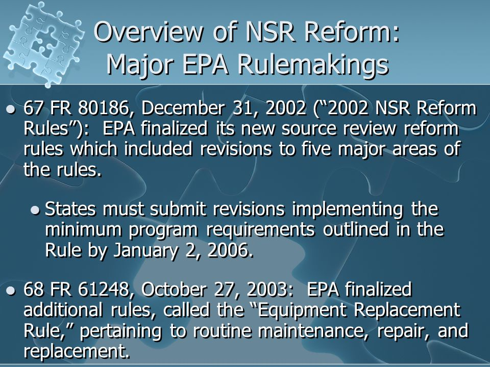 Overview of NSR Reform: Major EPA Rulemakings 67 FR 80186, December 31, 2002 ( 2002 NSR Reform Rules ): EPA finalized its new source review reform rules which included revisions to five major areas of the rules.