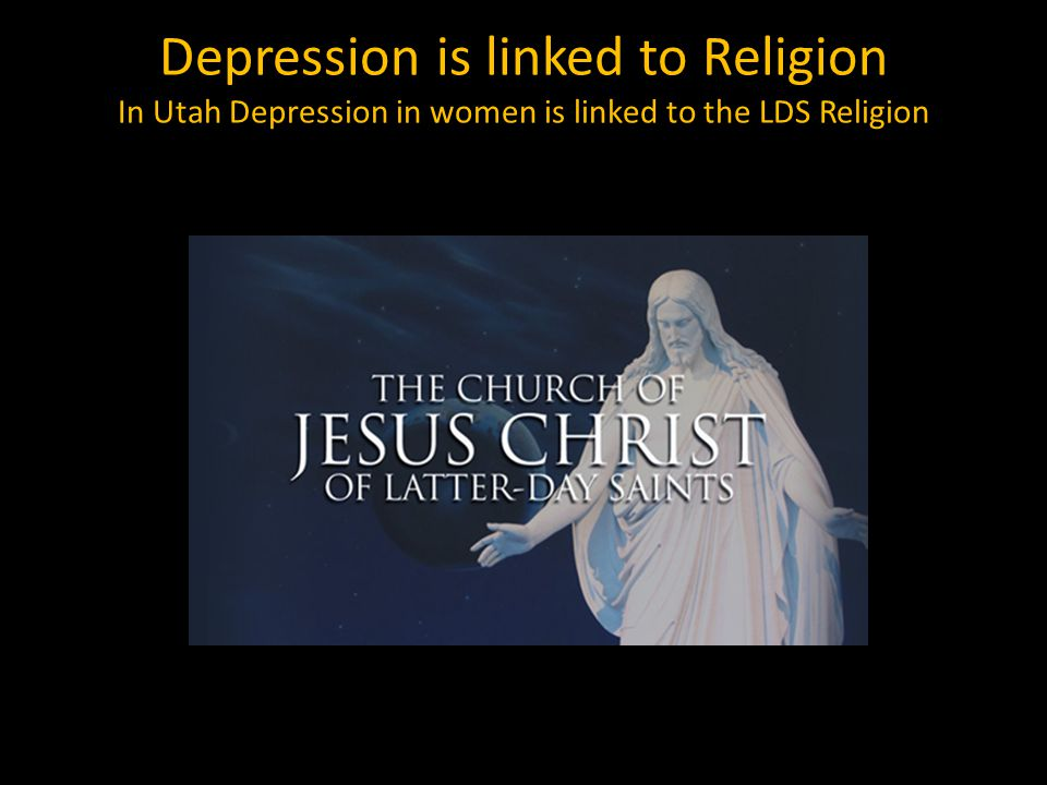 Depression is linked to Religion In Utah Depression in women is linked to the LDS Religion