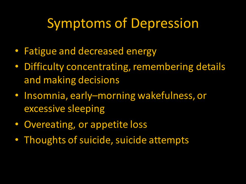 Symptoms of Depression Fatigue and decreased energy Difficulty concentrating, remembering details and making decisions Insomnia, early–morning wakefulness, or excessive sleeping Overeating, or appetite loss Thoughts of suicide, suicide attempts