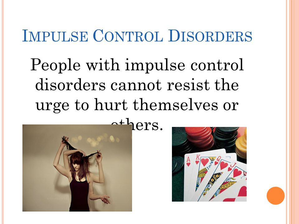 I MPULSE C ONTROL D ISORDERS People with impulse control disorders cannot resist the urge to hurt themselves or others.
