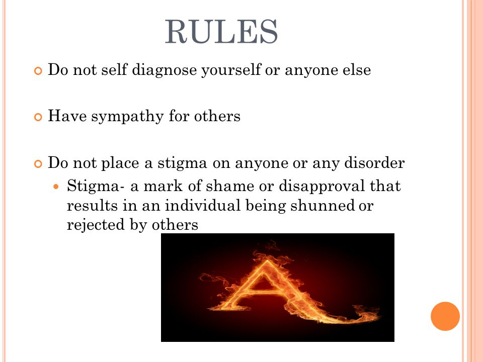 RULES Do not self diagnose yourself or anyone else Have sympathy for others Do not place a stigma on anyone or any disorder Stigma- a mark of shame or disapproval that results in an individual being shunned or rejected by others