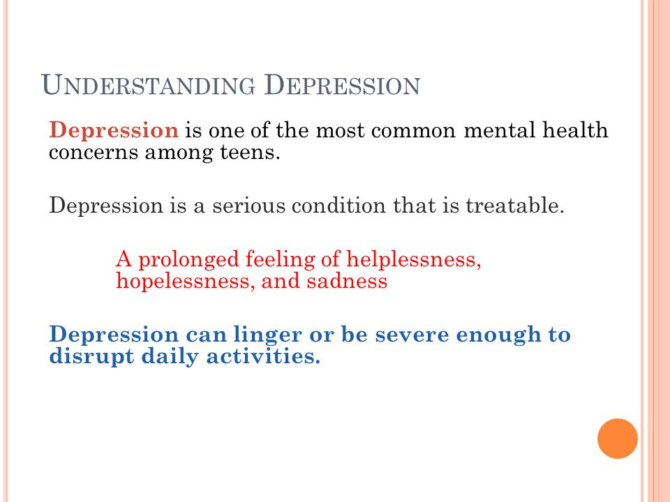 U NDERSTANDING D EPRESSION Depression is one of the most common mental health concerns among teens.