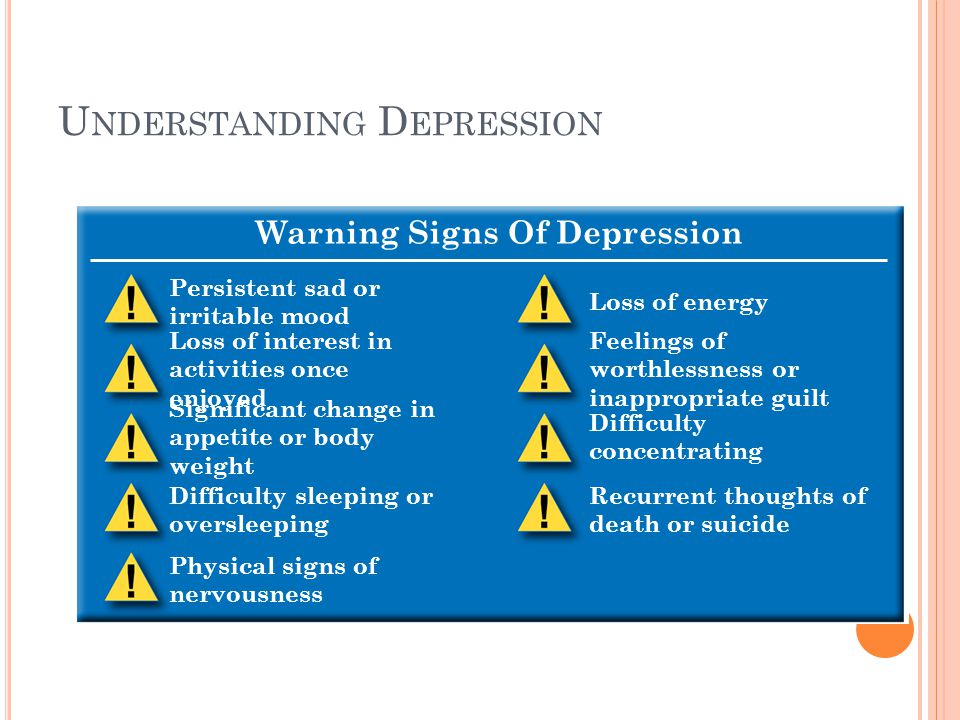 U NDERSTANDING D EPRESSION Warning Signs Of Depression Persistent sad or irritable mood Loss of interest in activities once enjoyed Significant change in appetite or body weight Difficulty sleeping or oversleeping Physical signs of nervousness Loss of energy Feelings of worthlessness or inappropriate guilt Difficulty concentrating Recurrent thoughts of death or suicide