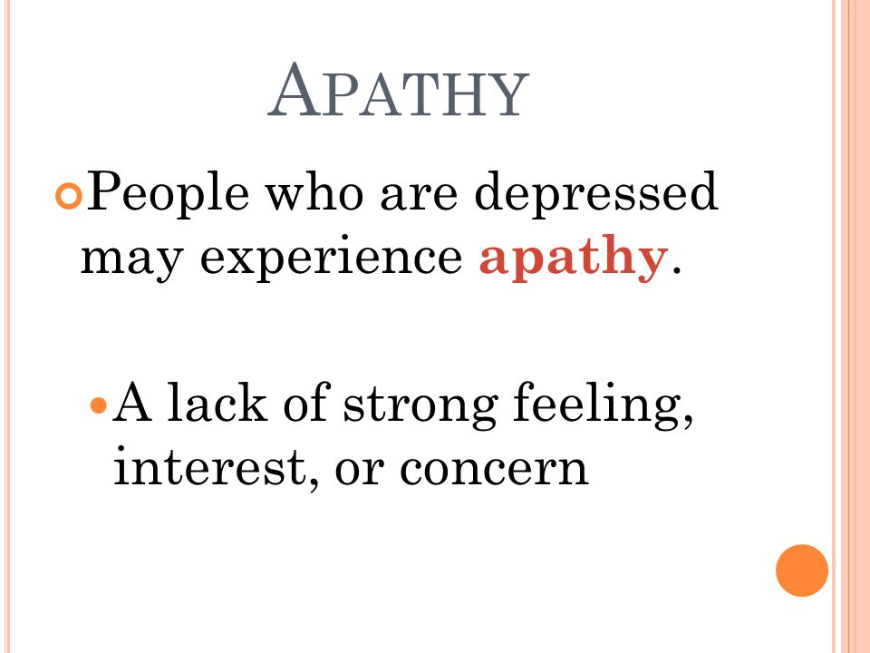 A PATHY People who are depressed may experience apathy.