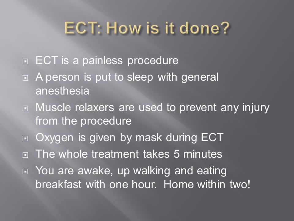  ECT is a painless procedure  A person is put to sleep with general anesthesia  Muscle relaxers are used to prevent any injury from the procedure  Oxygen is given by mask during ECT  The whole treatment takes 5 minutes  You are awake, up walking and eating breakfast with one hour.