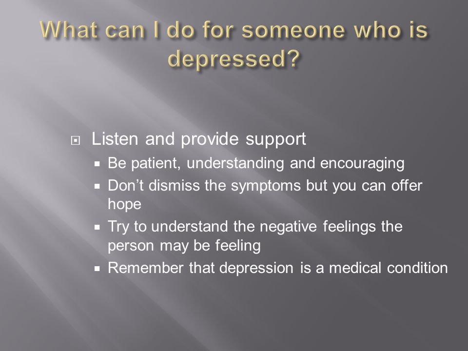  Listen and provide support  Be patient, understanding and encouraging  Don't dismiss the symptoms but you can offer hope  Try to understand the negative feelings the person may be feeling  Remember that depression is a medical condition