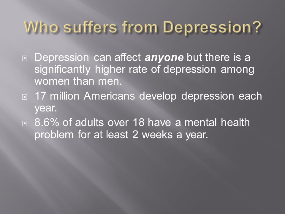  Depression can affect anyone but there is a significantly higher rate of depression among women than men.