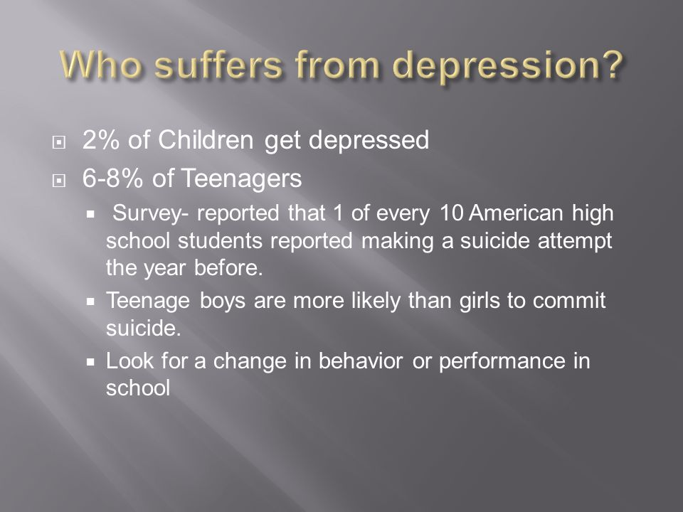  2% of Children get depressed  6-8% of Teenagers  Survey- reported that 1 of every 10 American high school students reported making a suicide attempt the year before.