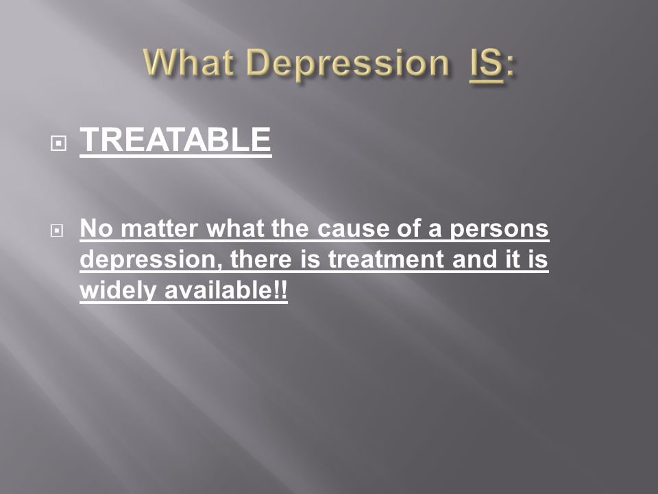  TREATABLE  No matter what the cause of a persons depression, there is treatment and it is widely available!!