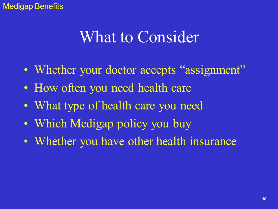 16 What to Consider Whether your doctor accepts assignment How often you need health care What type of health care you need Which Medigap policy you buy Whether you have other health insurance Medigap Benefits