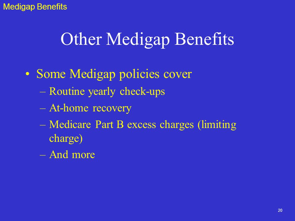 20 Other Medigap Benefits Some Medigap policies cover –Routine yearly check-ups –At-home recovery –Medicare Part B excess charges (limiting charge) –And more Medigap Benefits