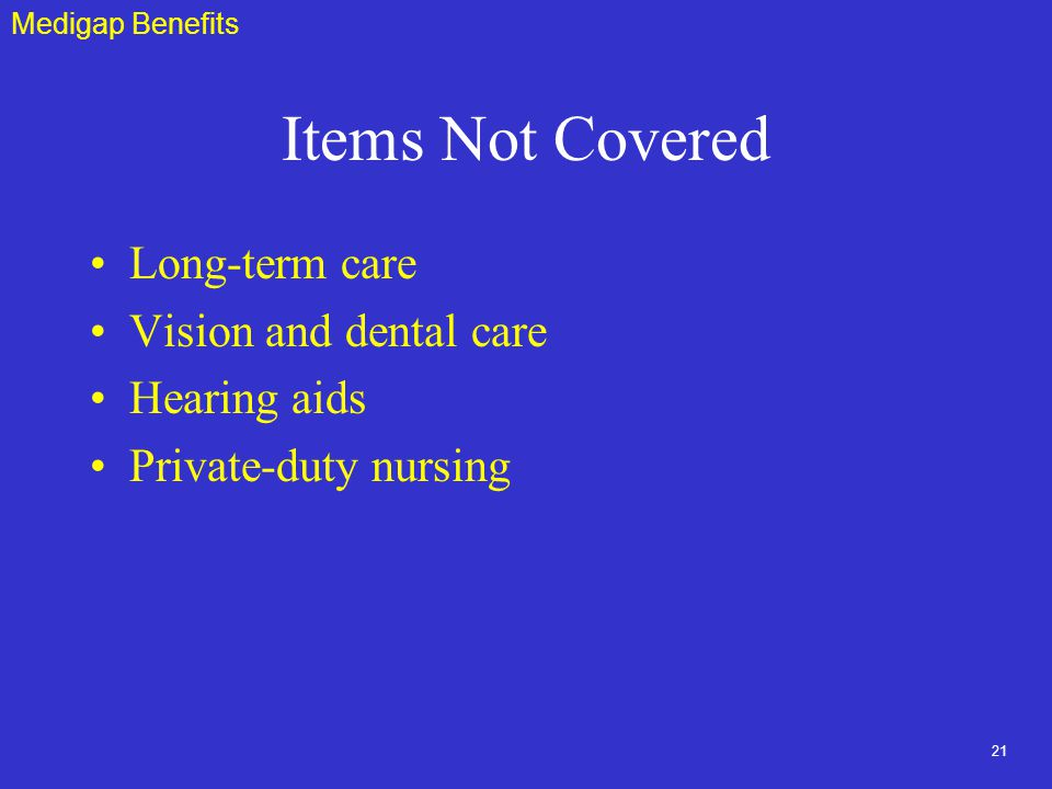 21 Items Not Covered Long-term care Vision and dental care Hearing aids Private-duty nursing Medigap Benefits