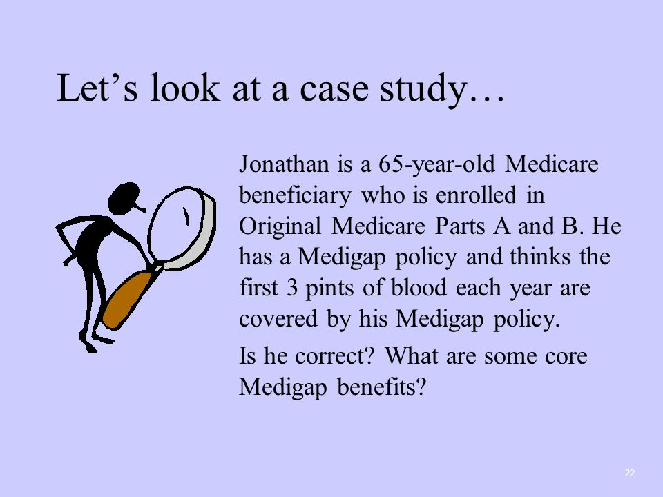 22 Let's look at a case study… Jonathan is a 65-year-old Medicare beneficiary who is enrolled in Original Medicare Parts A and B.