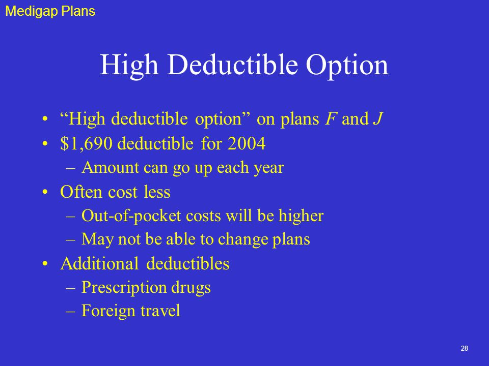 28 High Deductible Option High deductible option on plans F and J $1,690 deductible for 2004 –Amount can go up each year Often cost less –Out-of-pocket costs will be higher –May not be able to change plans Additional deductibles –Prescription drugs –Foreign travel Medigap Plans