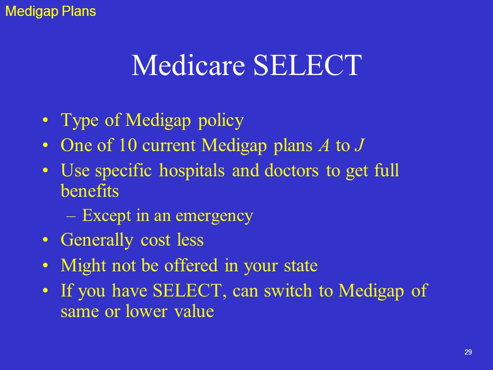 29 Medicare SELECT Type of Medigap policy One of 10 current Medigap plans A to J Use specific hospitals and doctors to get full benefits –Except in an emergency Generally cost less Might not be offered in your state If you have SELECT, can switch to Medigap of same or lower value Medigap Plans
