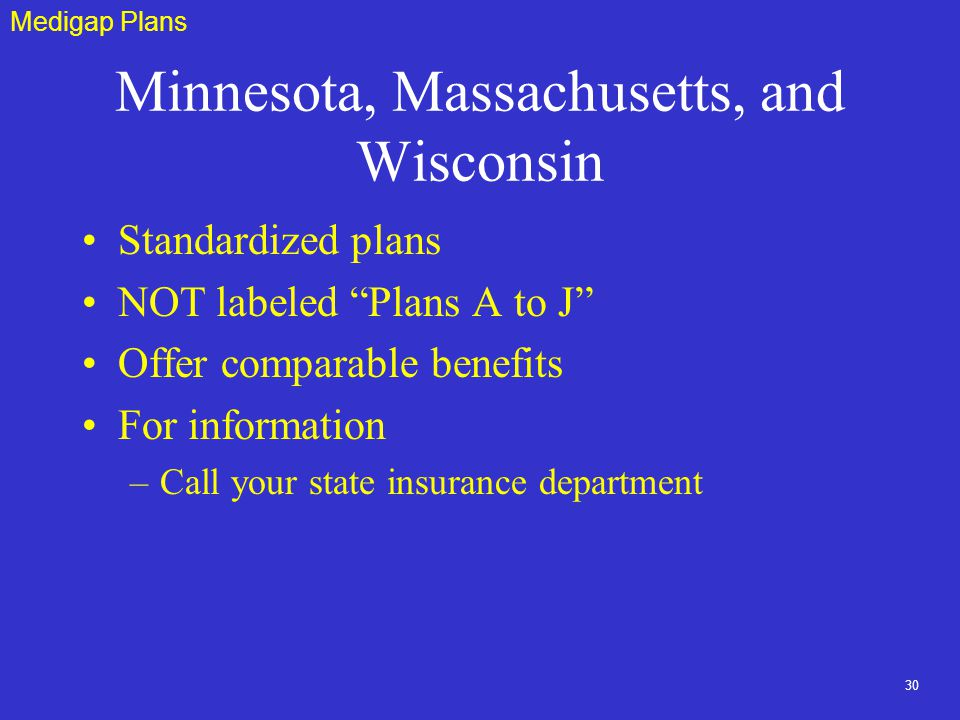 30 Minnesota, Massachusetts, and Wisconsin Standardized plans NOT labeled Plans A to J Offer comparable benefits For information –Call your state insurance department Medigap Plans
