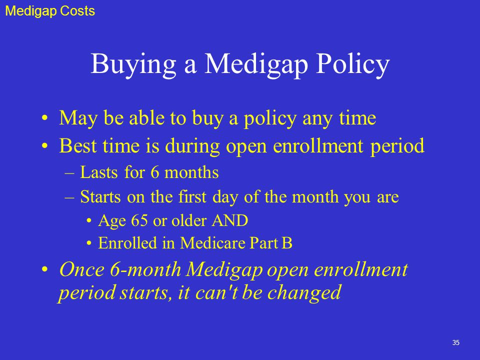 35 Buying a Medigap Policy May be able to buy a policy any time Best time is during open enrollment period –Lasts for 6 months –Starts on the first day of the month you are Age 65 or older AND Enrolled in Medicare Part B Once 6-month Medigap open enrollment period starts, it can t be changed Medigap Costs