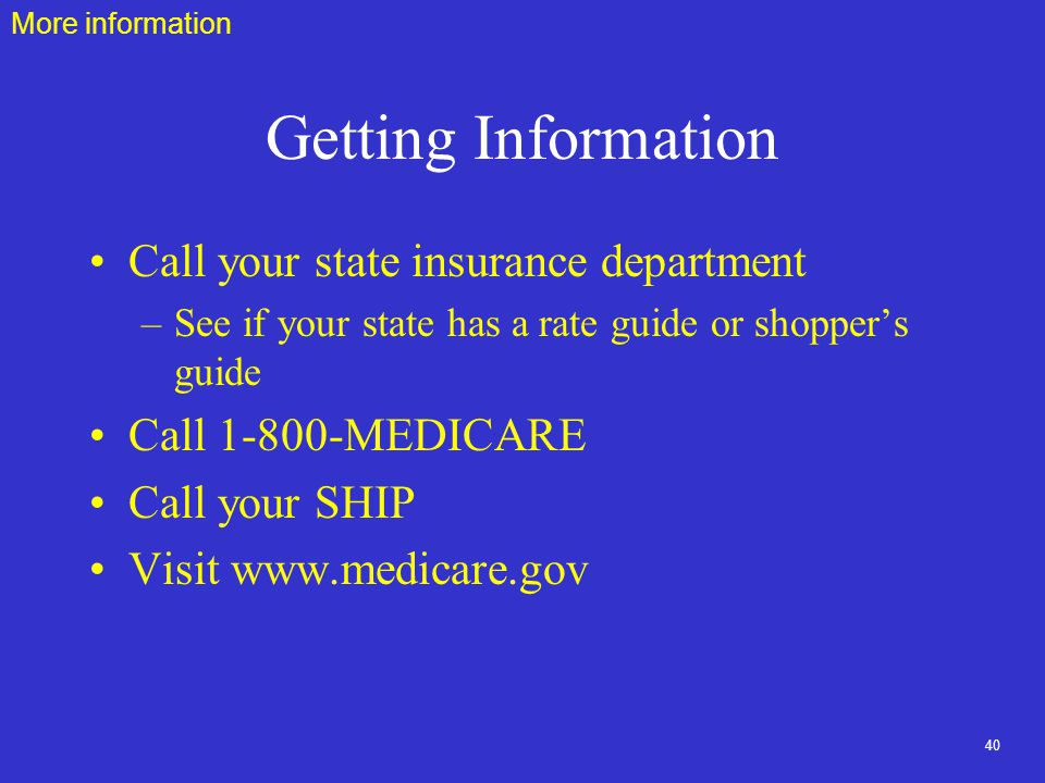 40 Getting Information Call your state insurance department –See if your state has a rate guide or shopper's guide Call MEDICARE Call your SHIP Visit   More information