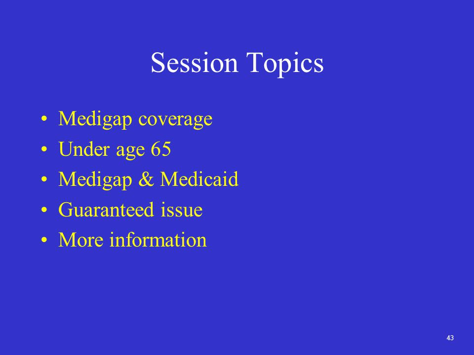 43 Session Topics Medigap coverage Under age 65 Medigap & Medicaid Guaranteed issue More information