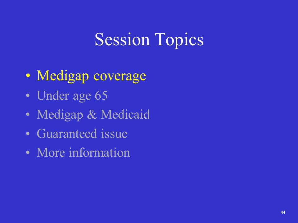 44 Session Topics Medigap coverage Under age 65 Medigap & Medicaid Guaranteed issue More information