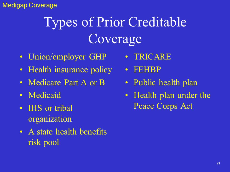 47 Types of Prior Creditable Coverage Union/employer GHP Health insurance policy Medicare Part A or B Medicaid IHS or tribal organization A state health benefits risk pool TRICARE FEHBP Public health plan Health plan under the Peace Corps Act Medigap Coverage