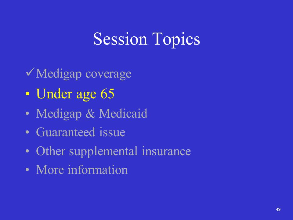 49 Session Topics Medigap coverage Under age 65 Medigap & Medicaid Guaranteed issue Other supplemental insurance More information