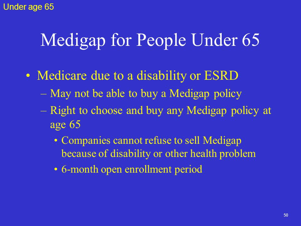 50 Medigap for People Under 65 Medicare due to a disability or ESRD –May not be able to buy a Medigap policy –Right to choose and buy any Medigap policy at age 65 Companies cannot refuse to sell Medigap because of disability or other health problem 6-month open enrollment period Under age 65
