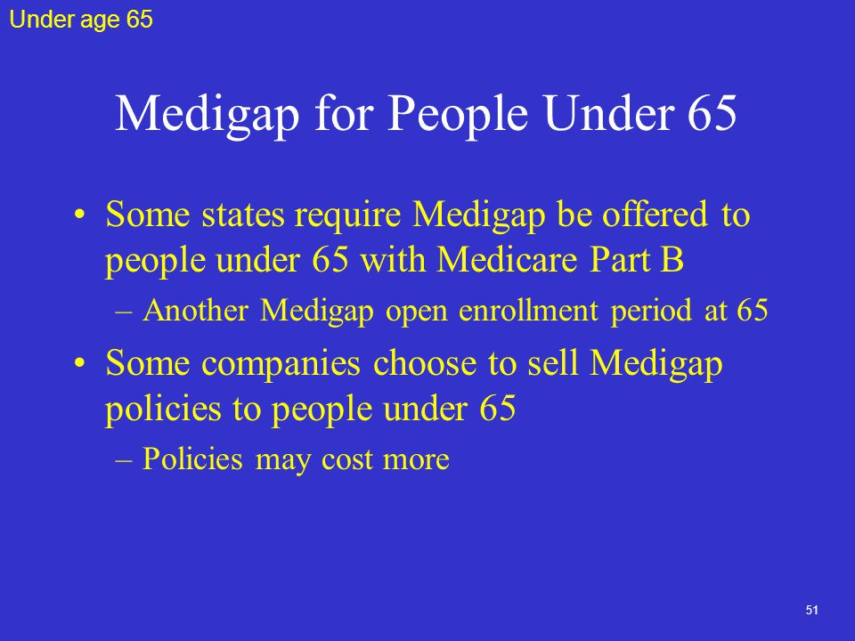 51 Medigap for People Under 65 Some states require Medigap be offered to people under 65 with Medicare Part B –Another Medigap open enrollment period at 65 Some companies choose to sell Medigap policies to people under 65 –Policies may cost more Under age 65