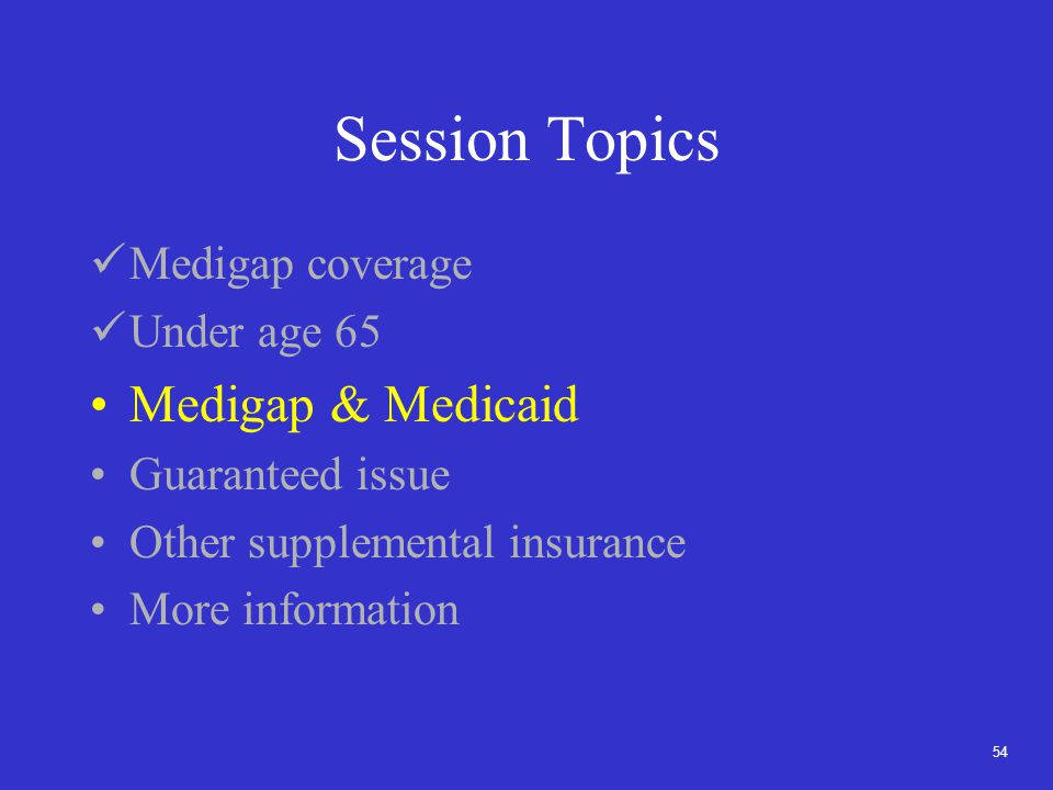 54 Session Topics Medigap coverage Under age 65 Medigap & Medicaid Guaranteed issue Other supplemental insurance More information