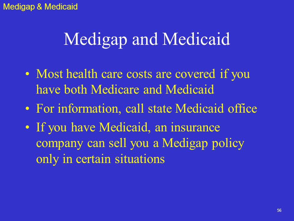 56 Medigap and Medicaid Most health care costs are covered if you have both Medicare and Medicaid For information, call state Medicaid office If you have Medicaid, an insurance company can sell you a Medigap policy only in certain situations Medigap & Medicaid