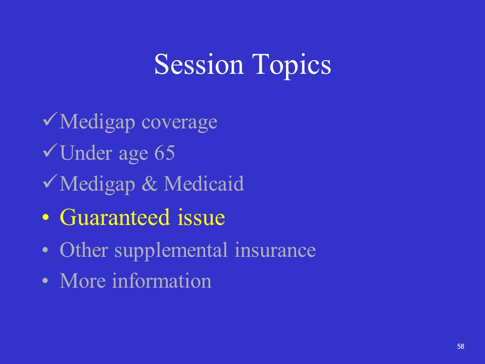 58 Session Topics Medigap coverage Under age 65 Medigap & Medicaid Guaranteed issue Other supplemental insurance More information