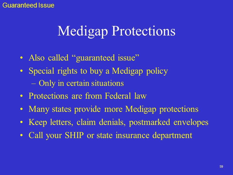 59 Medigap Protections Also called guaranteed issue Special rights to buy a Medigap policy –Only in certain situations Protections are from Federal law Many states provide more Medigap protections Keep letters, claim denials, postmarked envelopes Call your SHIP or state insurance department Guaranteed Issue