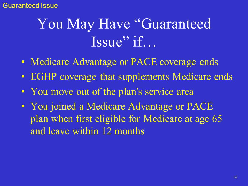 62 You May Have Guaranteed Issue if… Medicare Advantage or PACE coverage ends EGHP coverage that supplements Medicare ends You move out of the plan s service area You joined a Medicare Advantage or PACE plan when first eligible for Medicare at age 65 and leave within 12 months Guaranteed Issue