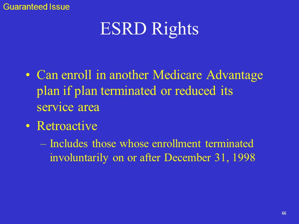66 ESRD Rights Can enroll in another Medicare Advantage plan if plan terminated or reduced its service area Retroactive –Includes those whose enrollment terminated involuntarily on or after December 31, 1998 Guaranteed Issue