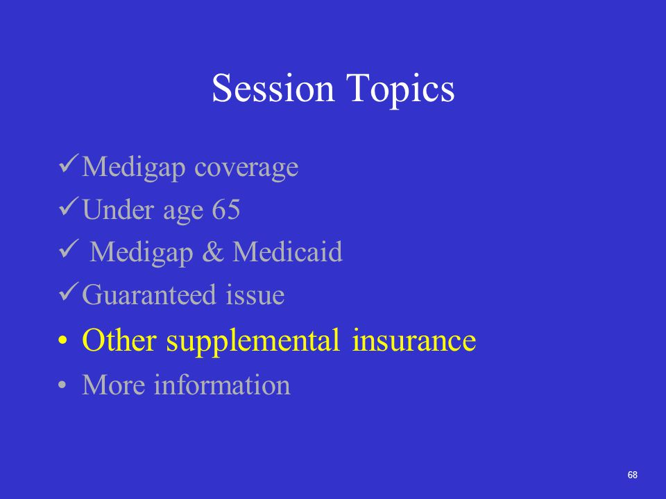 68 Session Topics Medigap coverage Under age 65 Medigap & Medicaid Guaranteed issue Other supplemental insurance More information