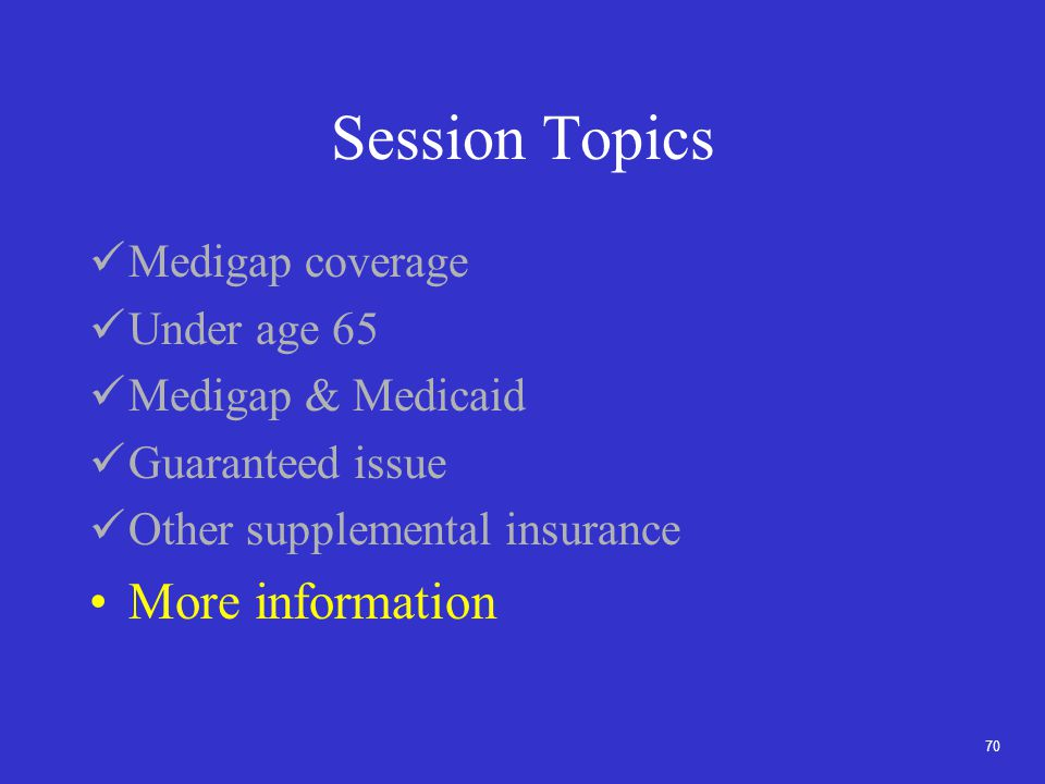 70 Session Topics Medigap coverage Under age 65 Medigap & Medicaid Guaranteed issue Other supplemental insurance More information