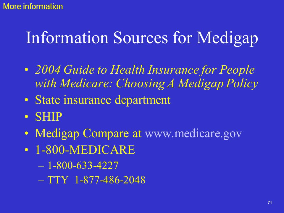 71 Information Sources for Medigap 2004 Guide to Health Insurance for People with Medicare: Choosing A Medigap Policy State insurance department SHIP Medigap Compare at MEDICARE – –TTY More information