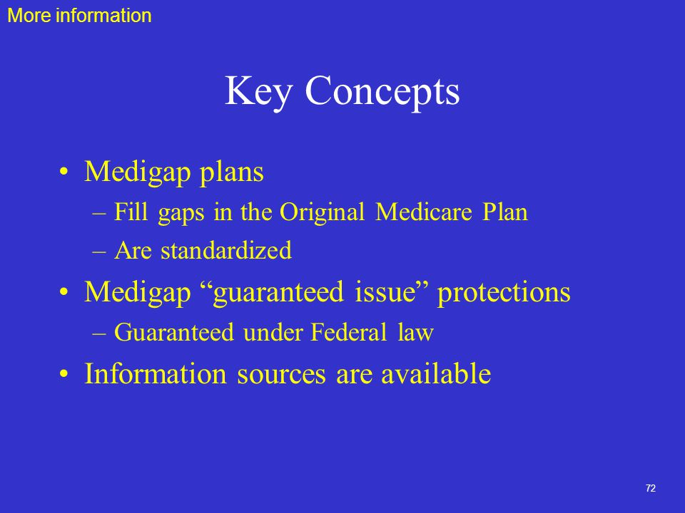 72 Key Concepts Medigap plans –Fill gaps in the Original Medicare Plan –Are standardized Medigap guaranteed issue protections –Guaranteed under Federal law Information sources are available More information
