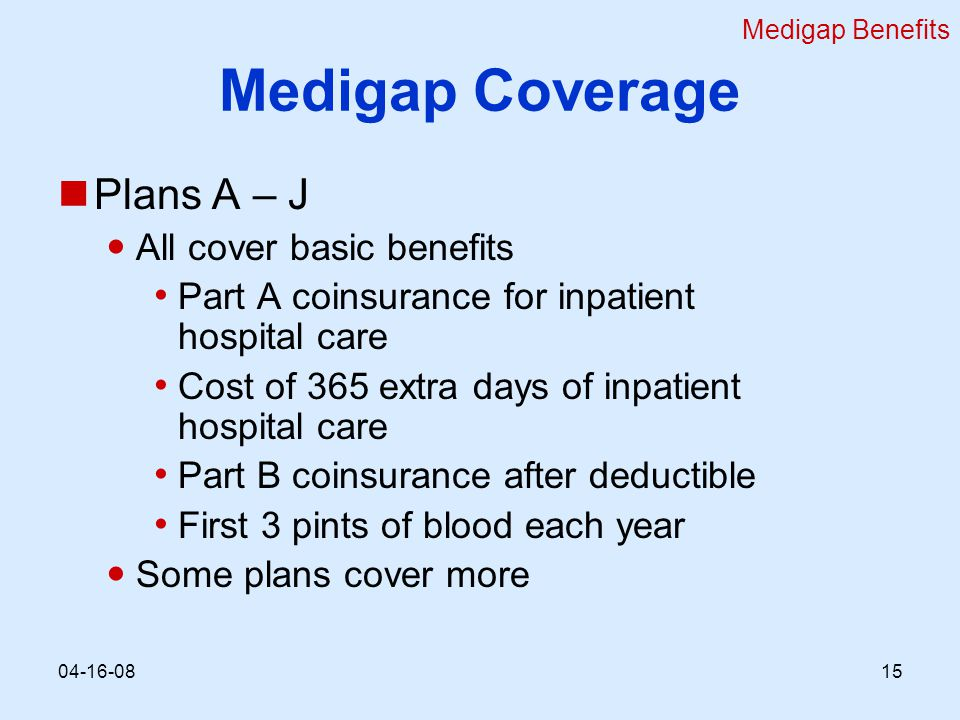 Medigap Coverage Plans A – J All cover basic benefits Part A coinsurance for inpatient hospital care Cost of 365 extra days of inpatient hospital care Part B coinsurance after deductible First 3 pints of blood each year Some plans cover more Medigap Benefits