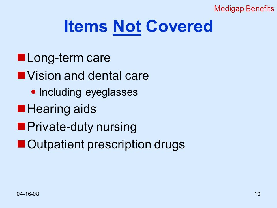 Items Not Covered Long-term care Vision and dental care Including eyeglasses Hearing aids Private-duty nursing Outpatient prescription drugs Medigap Benefits