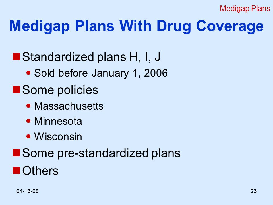 Medigap Plans With Drug Coverage Standardized plans H, I, J Sold before January 1, 2006 Some policies Massachusetts Minnesota Wisconsin Some pre-standardized plans Others Medigap Plans