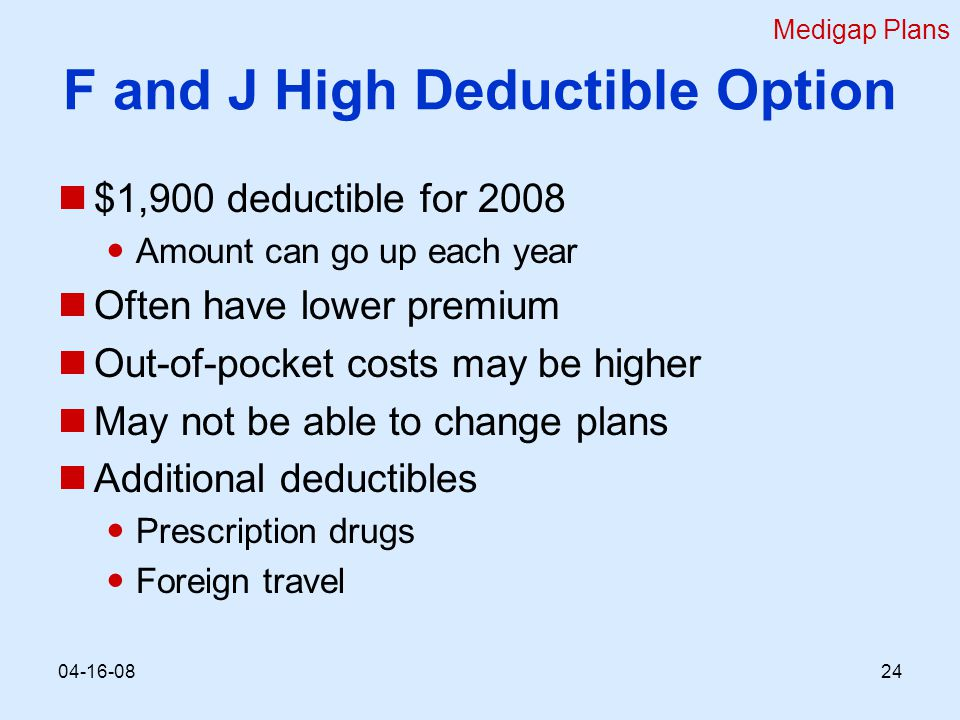 F and J High Deductible Option $1,900 deductible for 2008 Amount can go up each year Often have lower premium Out-of-pocket costs may be higher May not be able to change plans Additional deductibles Prescription drugs Foreign travel Medigap Plans