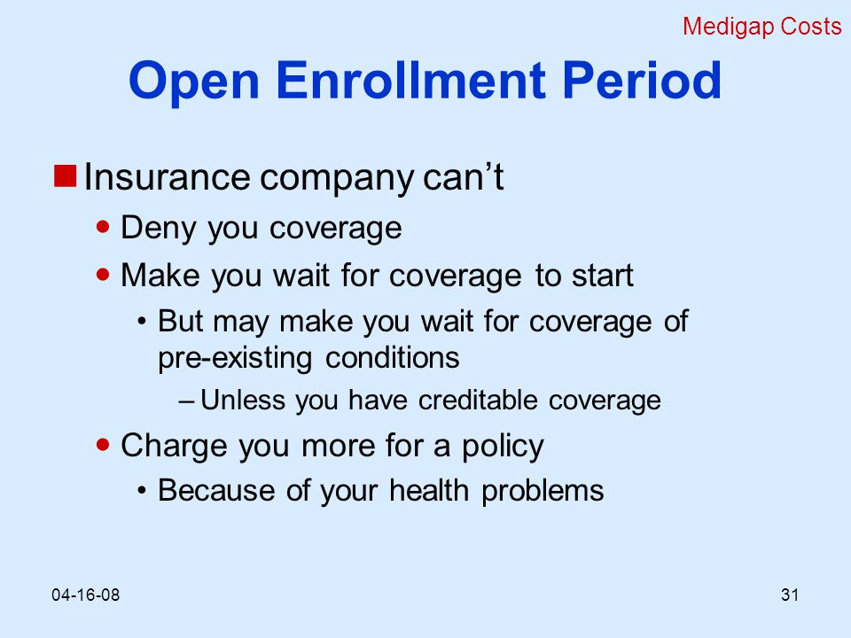 Open Enrollment Period Insurance company can't Deny you coverage Make you wait for coverage to start But may make you wait for coverage of pre-existing conditions –Unless you have creditable coverage Charge you more for a policy Because of your health problems Medigap Costs