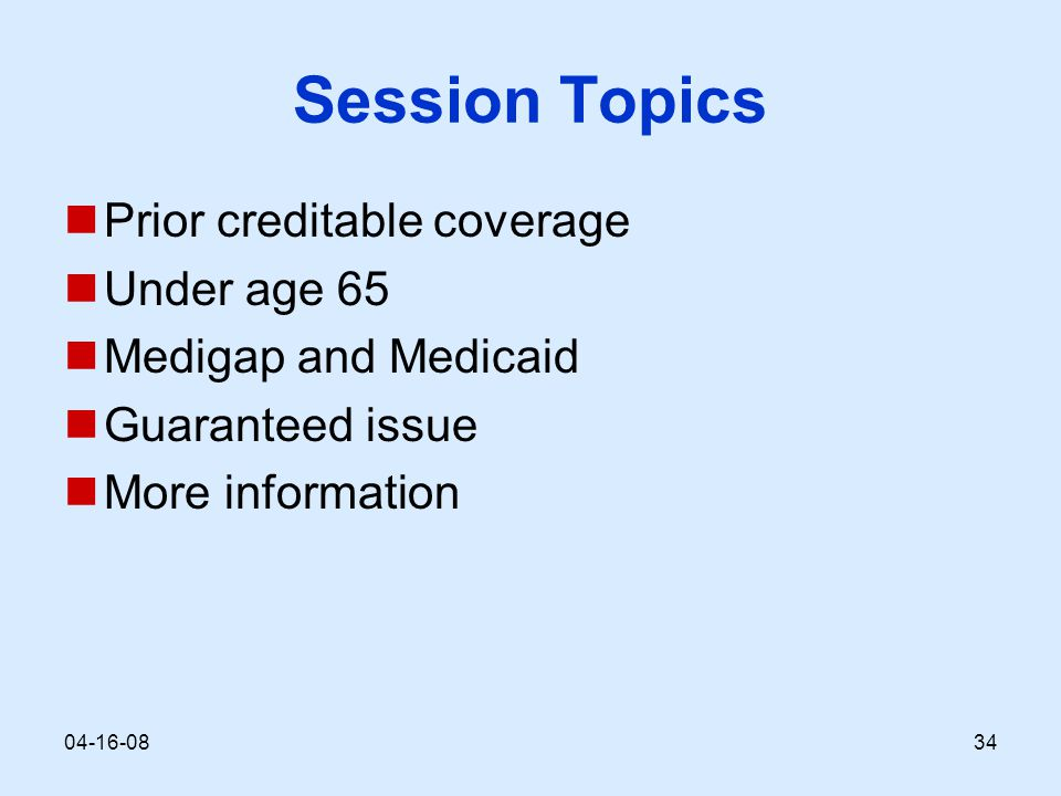Session Topics Prior creditable coverage Under age 65 Medigap and Medicaid Guaranteed issue More information